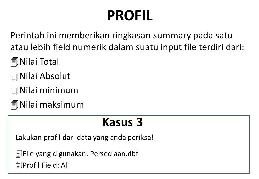 PROFIL Perintah ini memberikan ringkasan summary pada satu atau lebih field numerik dalam suatu input file terdiri dari: 4Nilai Total 4Nilai Absolut 4