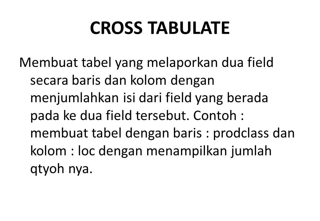 CROSS TABULATE Membuat tabel yang melaporkan dua field secara baris dan kolom dengan menjumlahkan isi dari field yang berada pada ke dua field tersebu