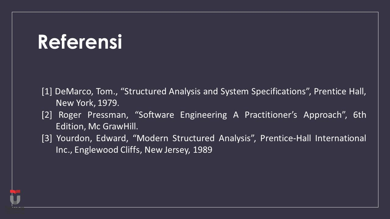 """Referensi [1] DeMarco, Tom., """"Structured Analysis and System Specifications"""", Prentice Hall, New York, 1979. [2] Roger Pressman, """"Software Engineering"""