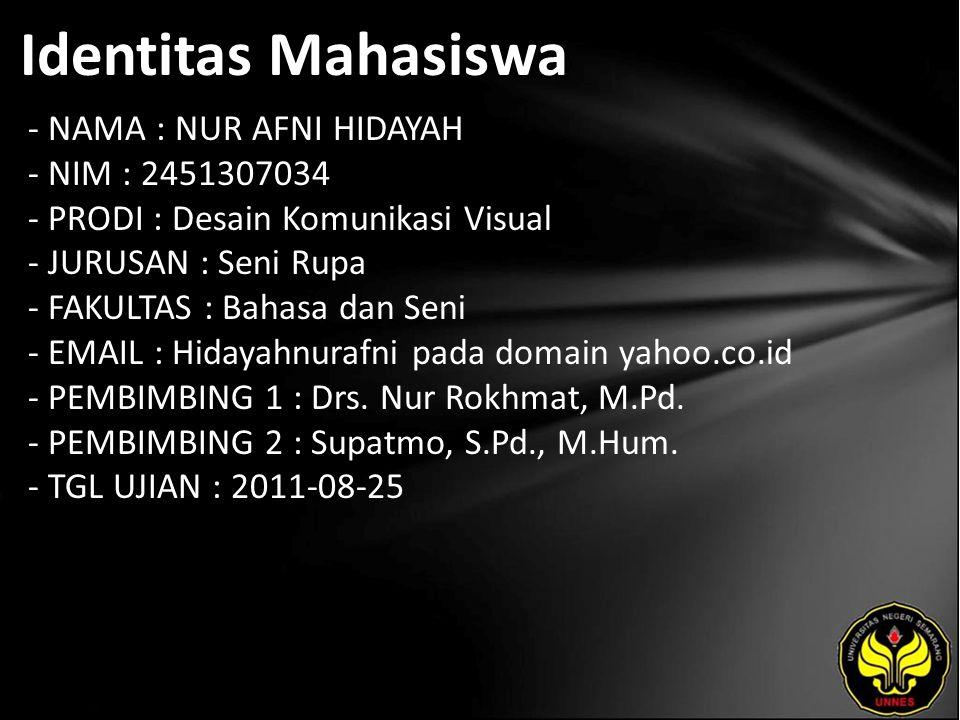 Identitas Mahasiswa - NAMA : NUR AFNI HIDAYAH - NIM : 2451307034 - PRODI : Desain Komunikasi Visual - JURUSAN : Seni Rupa - FAKULTAS : Bahasa dan Seni - EMAIL : Hidayahnurafni pada domain yahoo.co.id - PEMBIMBING 1 : Drs.