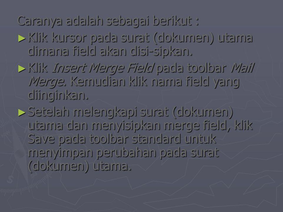 Caranya adalah sebagai berikut : ► Klik kursor pada surat (dokumen) utama dimana field akan disi-sipkan. ► Klik Insert Merge Field pada toolbar Mail M