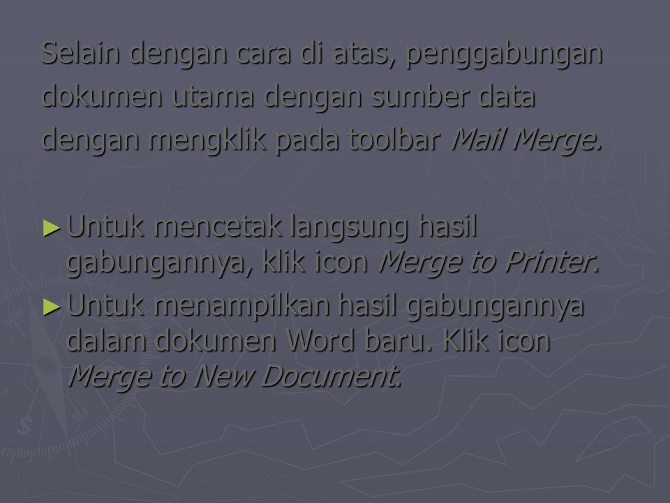 Selain dengan cara di atas, penggabungan dokumen utama dengan sumber data dengan mengklik pada toolbar Mail Merge. ► Untuk mencetak langsung hasil gab