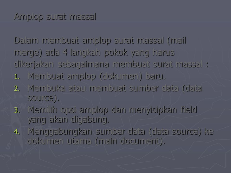 Amplop surat massal Dalam membuat amplop surat massal (mail merge) ada 4 langkah pokok yang harus dikerjakan sebagaimana membuat surat massal : 1. Mem