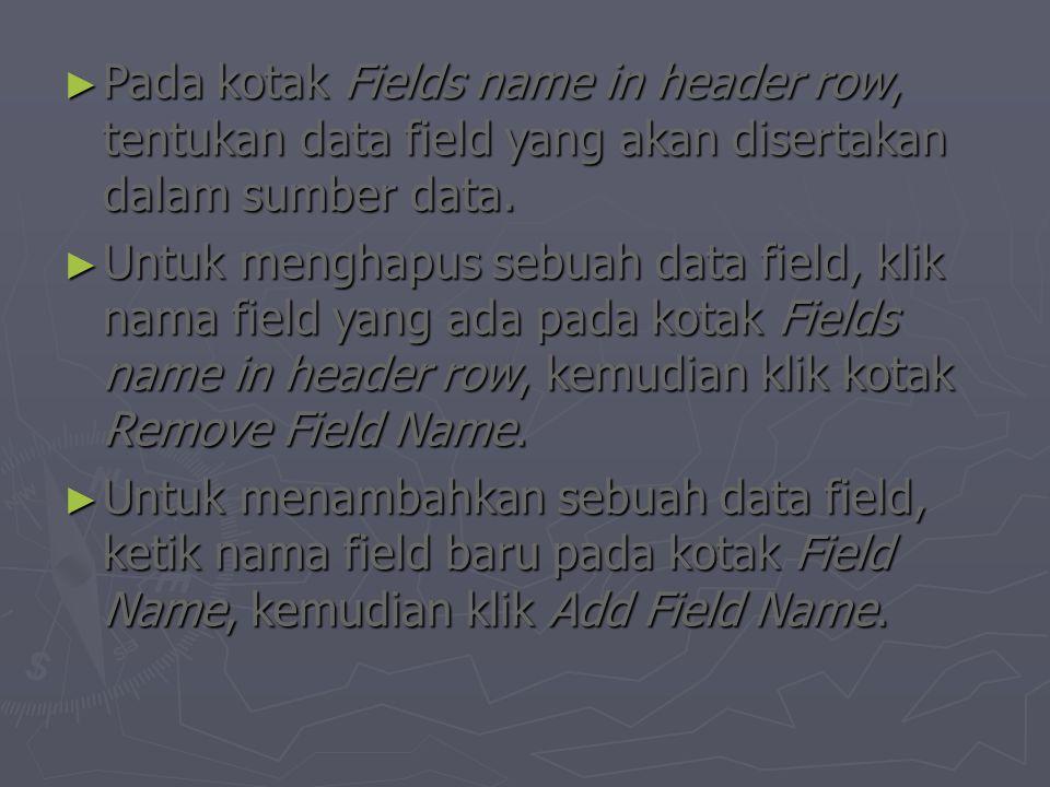 ► Pada kotak Fields name in header row, tentukan data field yang akan disertakan dalam sumber data. ► Untuk menghapus sebuah data field, klik nama fie