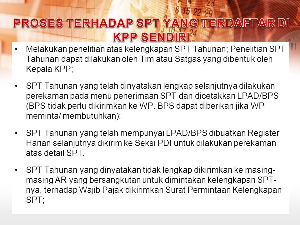 Setelah SPT Tahunan dilengkapi oleh WP, SPT Tahunan tersebut dibuatkan LPAD/BPS dan selanjutnya dilakukan perekaman detail SPT Tahunan; Apabila sampai batas waktu 30 hari sejak tanggal Surat Permintaan Kelengkapan SPT Tahunan/e-SPT Tahunan telah terlampaui dan Wajib Pajak belum menyampaikan kelengkapan SPT, maka AR membuat dan mengirimkan Surat Pemberitahuan SPT Dianggap Tidak Disampaikan; KPP melakukan penelitian atas kelengkapan SPT paling lama dalam jangka waktu 2 (dua) bulan setelah SPT diterima, kecuali untuk SPT Lebih Bayar (LB) dalam jangka waktu paling lama 14 (empat belas) hari kerja.