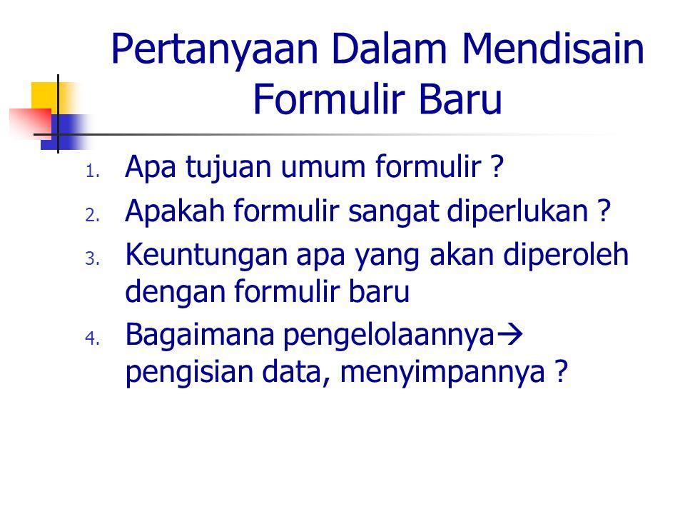Pertanyaan Dalam Mendisain Formulir Baru 1. Apa tujuan umum formulir ? 2. Apakah formulir sangat diperlukan ? 3. Keuntungan apa yang akan diperoleh de