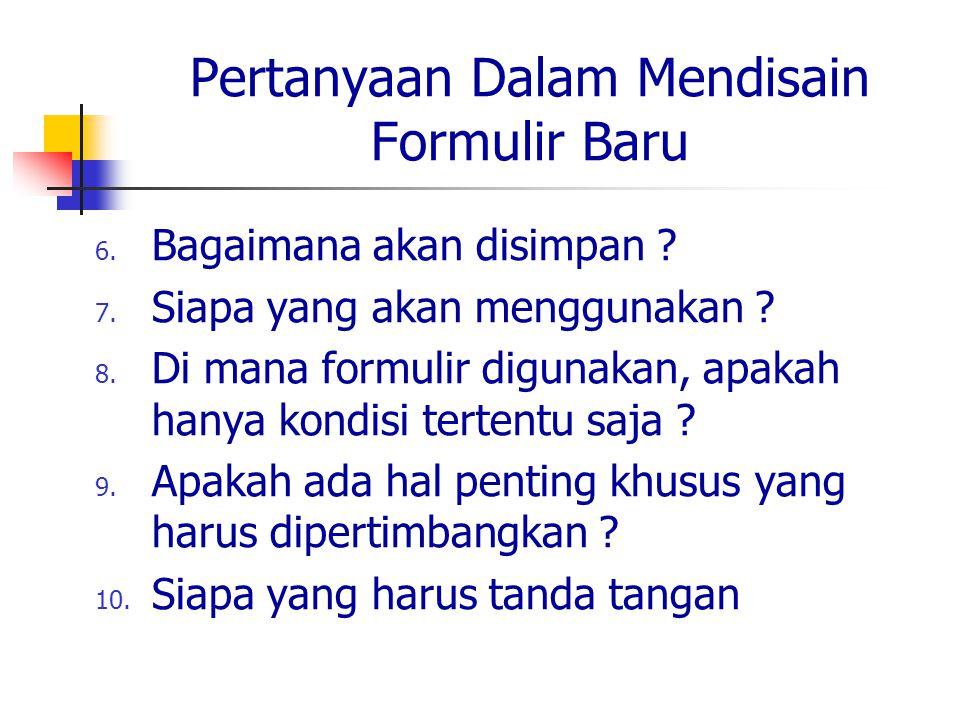 Pertanyaan Dalam Mendisain Formulir Baru 6. Bagaimana akan disimpan ? 7. Siapa yang akan menggunakan ? 8. Di mana formulir digunakan, apakah hanya kon