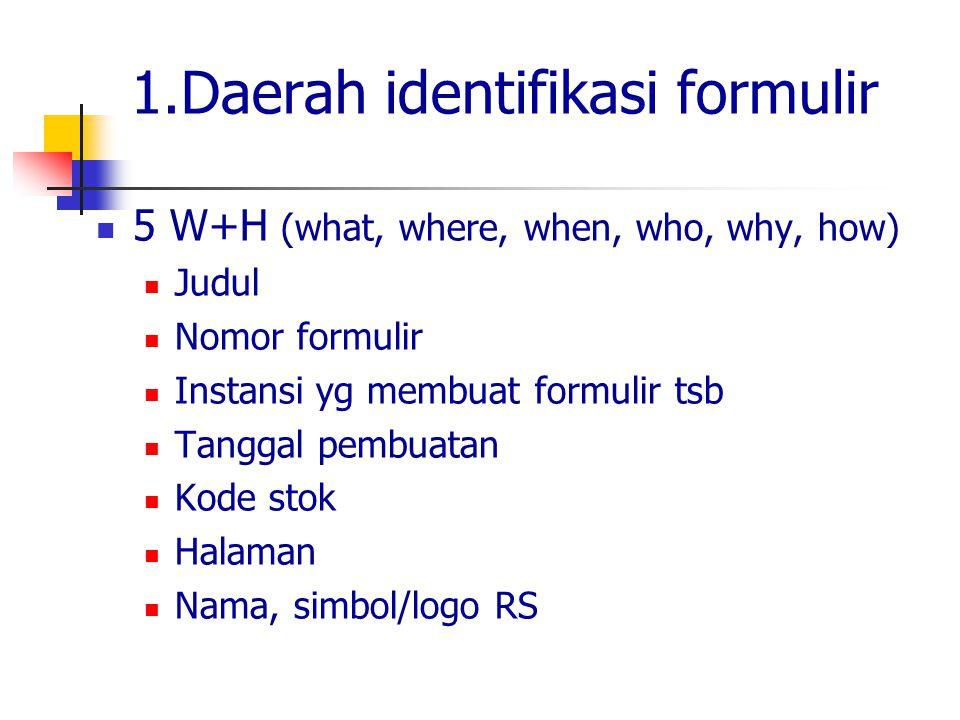 1.Daerah identifikasi formulir 5 W+H (what, where, when, who, why, how) Judul Nomor formulir Instansi yg membuat formulir tsb Tanggal pembuatan Kode s