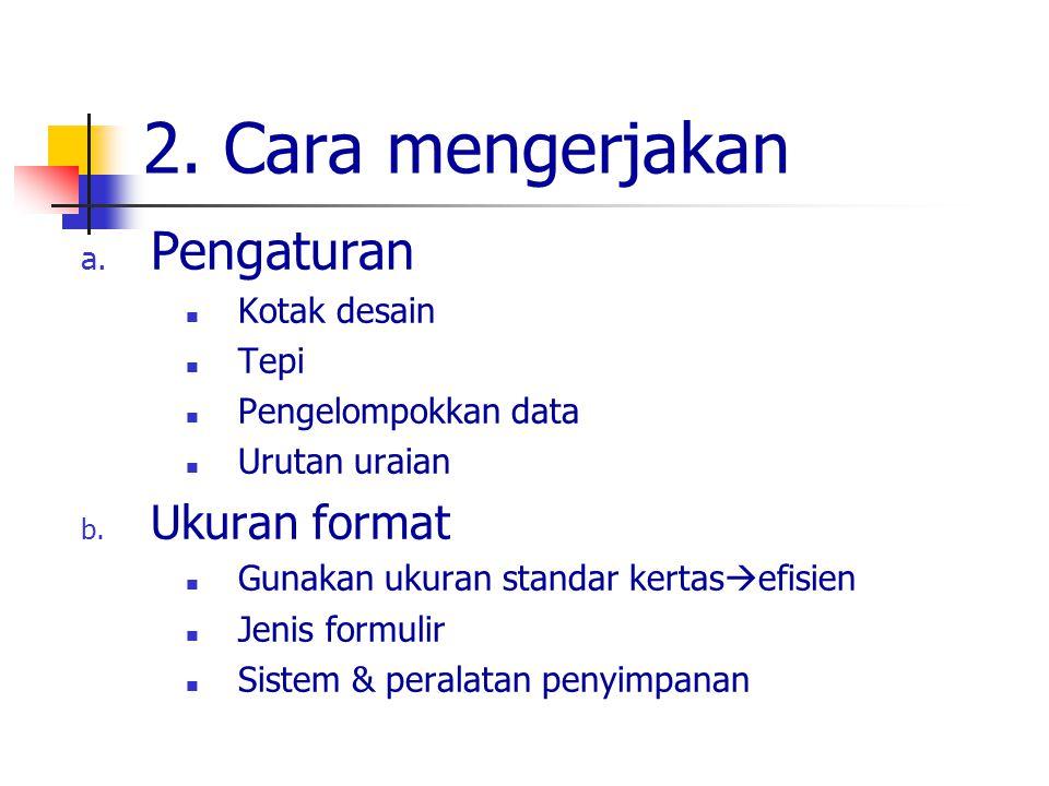 2. Cara mengerjakan a. Pengaturan Kotak desain Tepi Pengelompokkan data Urutan uraian b. Ukuran format Gunakan ukuran standar kertas  efisien Jenis f