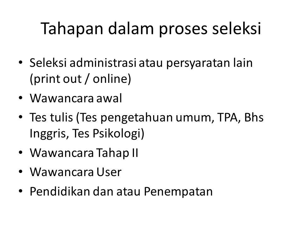Tahapan dalam proses seleksi Seleksi administrasi atau persyaratan lain (print out / online) Wawancara awal Tes tulis (Tes pengetahuan umum, TPA, Bhs