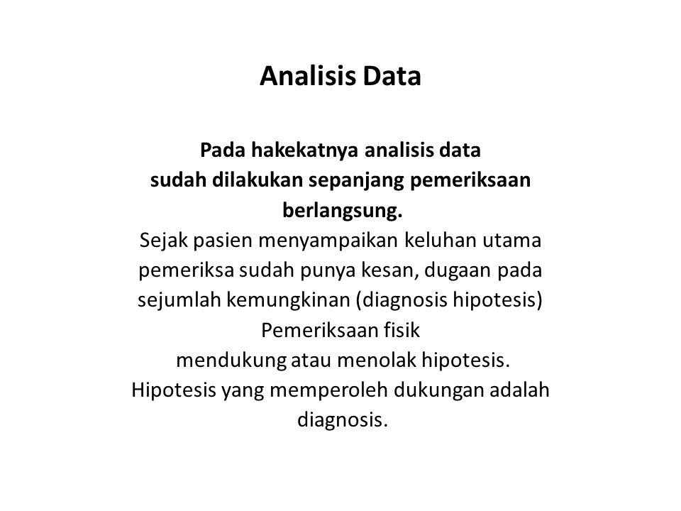 Analisis Data Pada hakekatnya analisis data sudah dilakukan sepanjang pemeriksaan berlangsung. Sejak pasien menyampaikan keluhan utama pemeriksa sudah