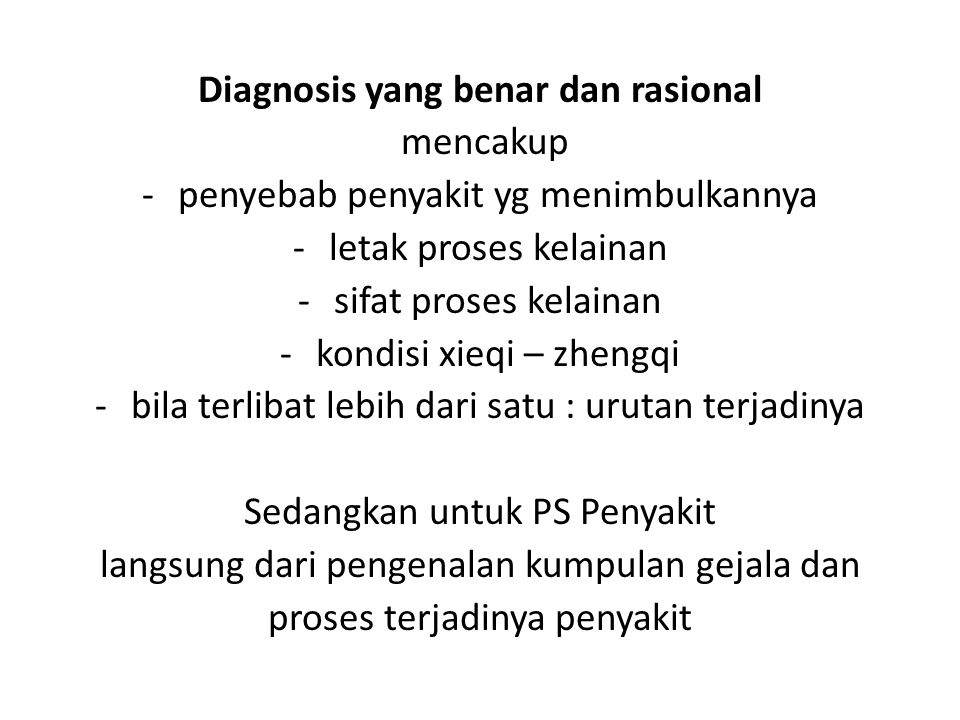 Diagnosis yang benar dan rasional mencakup -penyebab penyakit yg menimbulkannya -letak proses kelainan -sifat proses kelainan -kondisi xieqi – zhengqi
