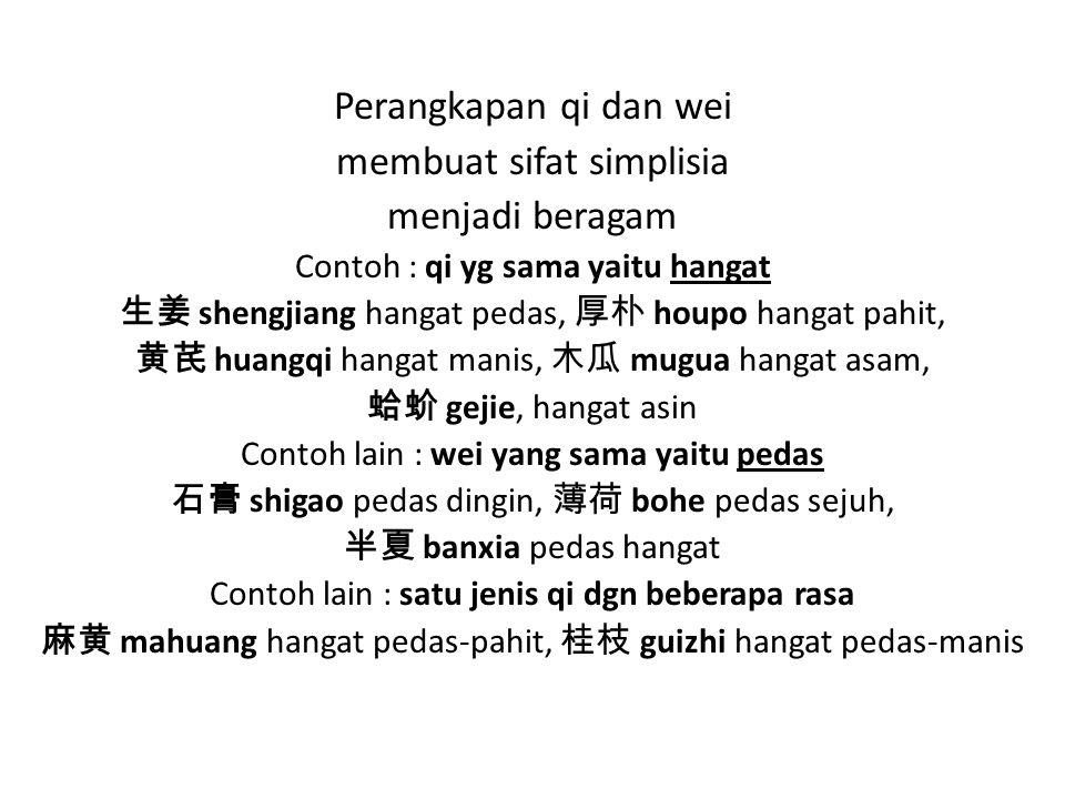 Perangkapan qi dan wei membuat sifat simplisia menjadi beragam Contoh : qi yg sama yaitu hangat 生姜 shengjiang hangat pedas, 厚朴 houpo hangat pahit, 黄芪