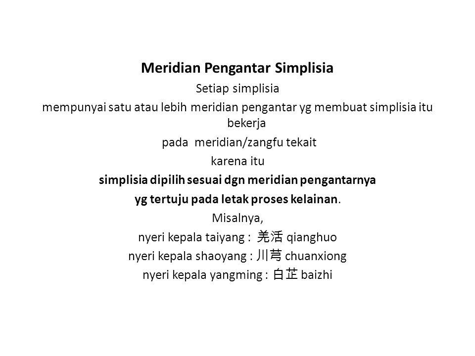 Meridian Pengantar Simplisia Setiap simplisia mempunyai satu atau lebih meridian pengantar yg membuat simplisia itu bekerja pada meridian/zangfu tekai