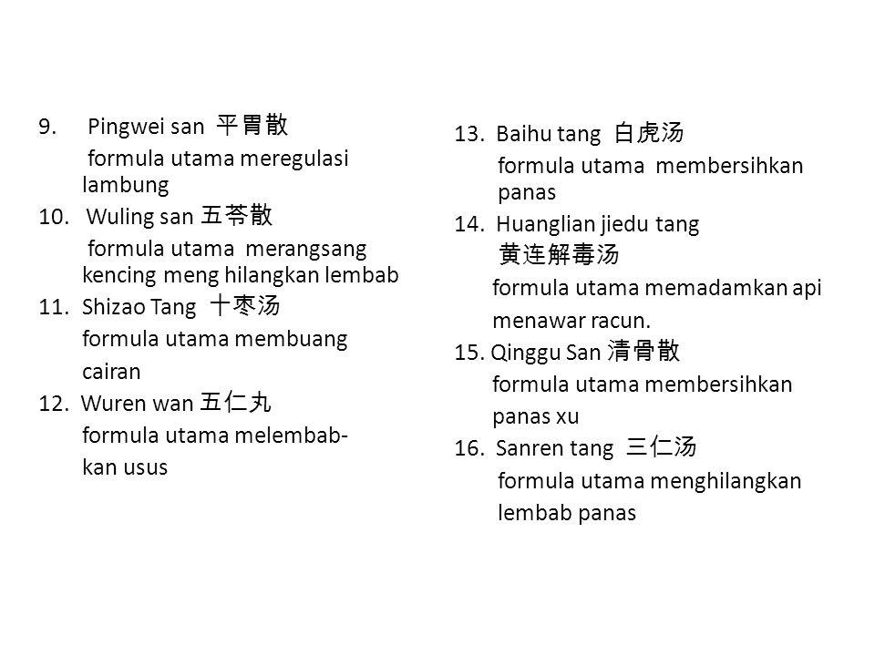 9. Pingwei san 平胃散 formula utama meregulasi lambung 10. Wuling san 五苓散 formula utama merangsang kencing meng hilangkan lembab 11.Shizao Tang 十枣汤 formu