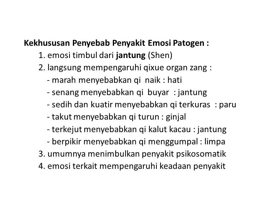 Kekhususan Penyebab Penyakit Emosi Patogen : 1. emosi timbul dari jantung (Shen) 2. langsung mempengaruhi qixue organ zang : - marah menyebabkan qi na