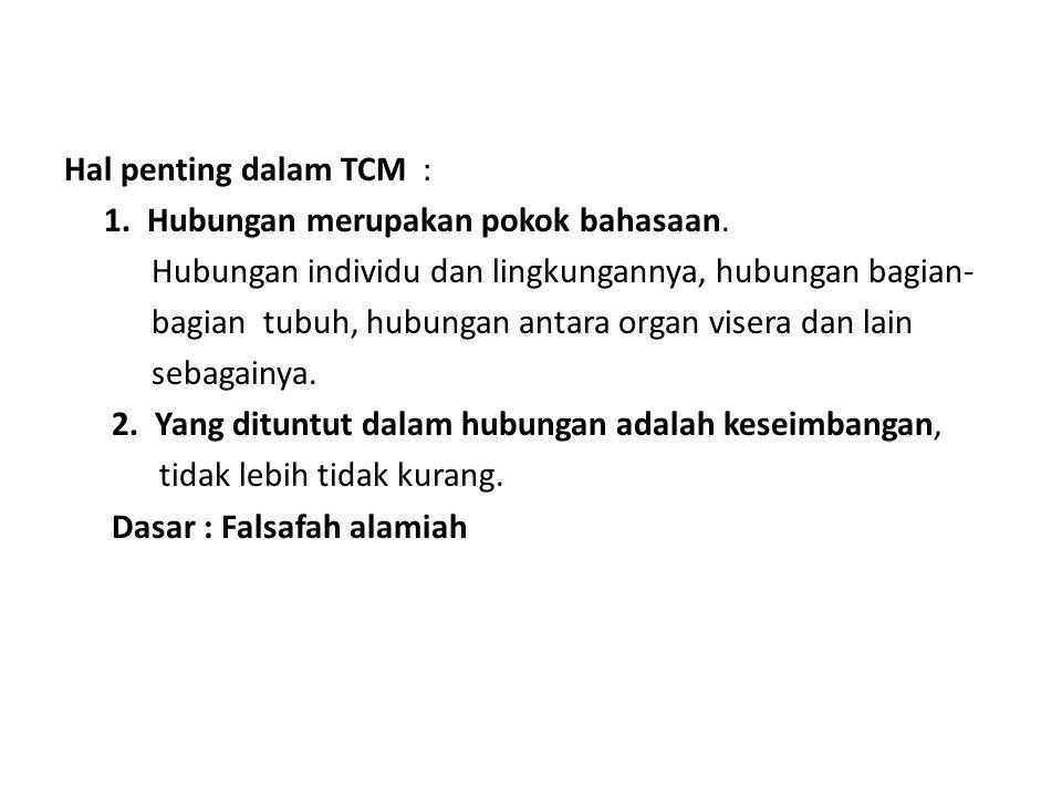 Hal penting dalam TCM : 1. Hubungan merupakan pokok bahasaan. Hubungan individu dan lingkungannya, hubungan bagian- bagian tubuh, hubungan antara orga