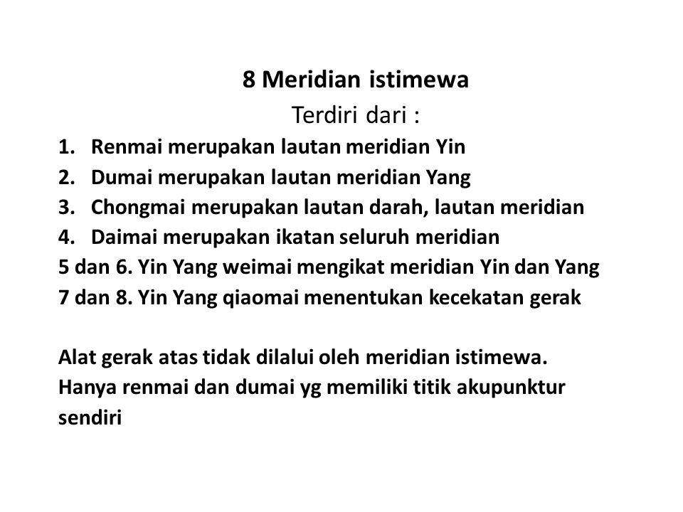 8 Meridian istimewa Terdiri dari : 1. Renmai merupakan lautan meridian Yin 2. Dumai merupakan lautan meridian Yang 3. Chongmai merupakan lautan darah,