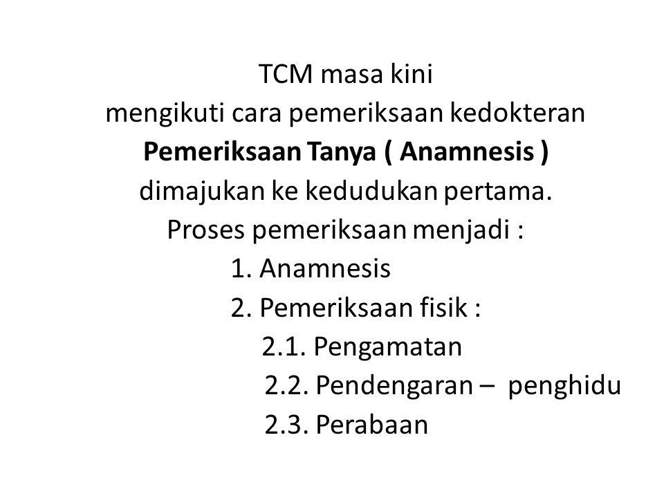 TCM masa kini mengikuti cara pemeriksaan kedokteran Pemeriksaan Tanya ( Anamnesis ) dimajukan ke kedudukan pertama. Proses pemeriksaan menjadi : 1. An