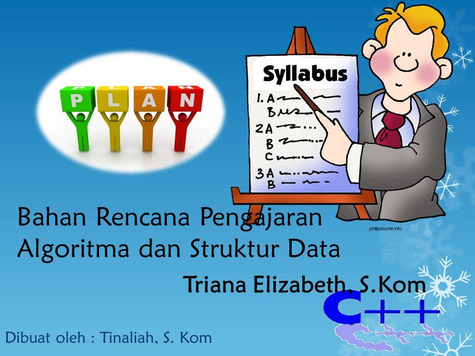 Bahan Rencana Pengajaran Algoritma dan Struktur Data Dibuat oleh : Tinaliah, S. Kom Triana Elizabeth, S.Kom