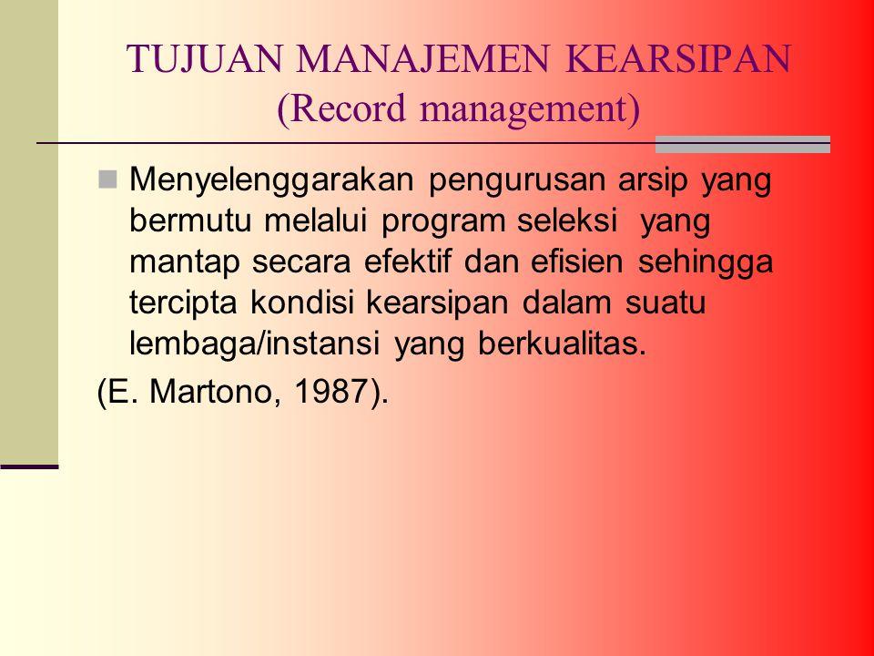 TUJUAN MANAJEMEN KEARSIPAN (Record management) Menyelenggarakan pengurusan arsip yang bermutu melalui program seleksi yang mantap secara efektif dan efisien sehingga tercipta kondisi kearsipan dalam suatu lembaga/instansi yang berkualitas.