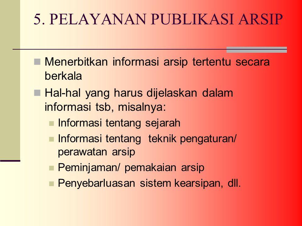 5. PELAYANAN PUBLIKASI ARSIP Menerbitkan informasi arsip tertentu secara berkala Hal-hal yang harus dijelaskan dalam informasi tsb, misalnya: Informas