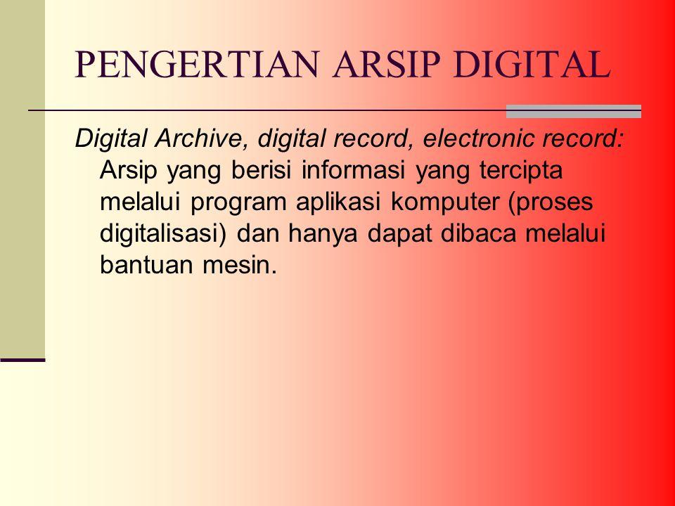 PENGERTIAN ARSIP DIGITAL Digital Archive, digital record, electronic record: Arsip yang berisi informasi yang tercipta melalui program aplikasi komputer (proses digitalisasi) dan hanya dapat dibaca melalui bantuan mesin.