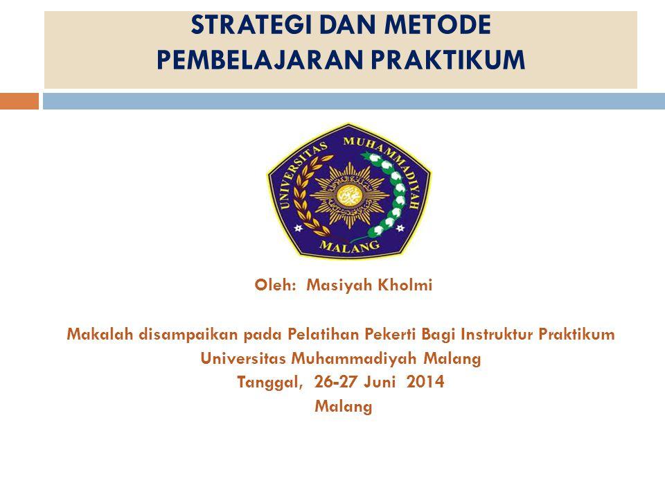 STRATEGI DAN METODE PEMBELAJARAN PRAKTIKUM Oleh: Masiyah Kholmi Makalah disampaikan pada Pelatihan Pekerti Bagi Instruktur Praktikum Universitas Muham