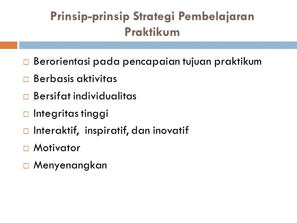 Prinsip-prinsip Strategi Pembelajaran Praktikum  Berorientasi pada pencapaian tujuan praktikum  Berbasis aktivitas  Bersifat individualitas  Integ