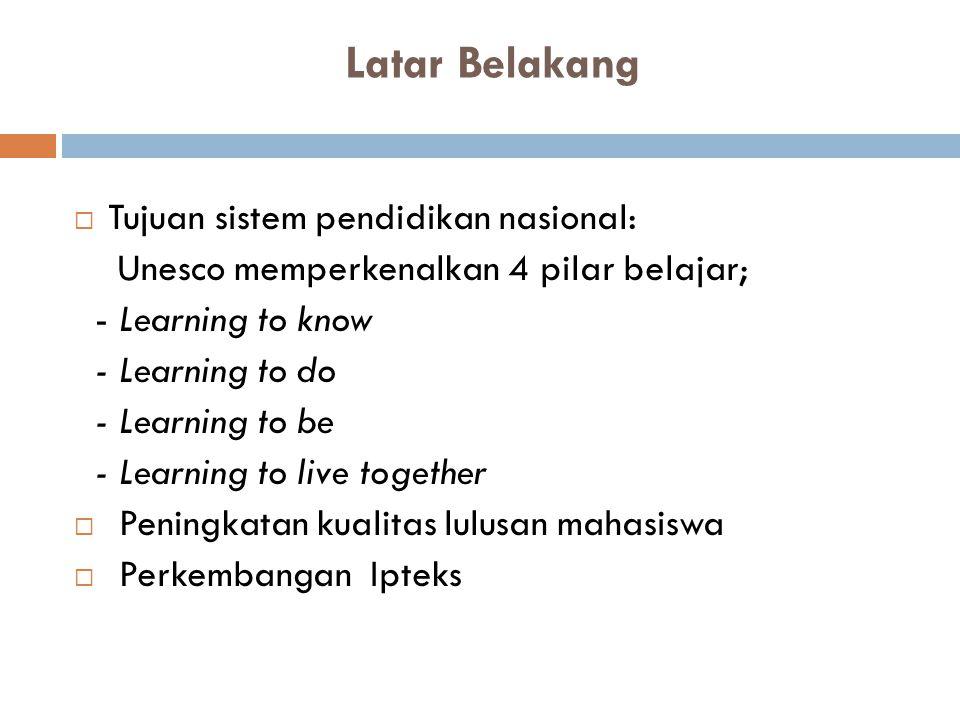 Latar Belakang  Tujuan sistem pendidikan nasional: Unesco memperkenalkan 4 pilar belajar; - Learning to know - Learning to do - Learning to be - Lear