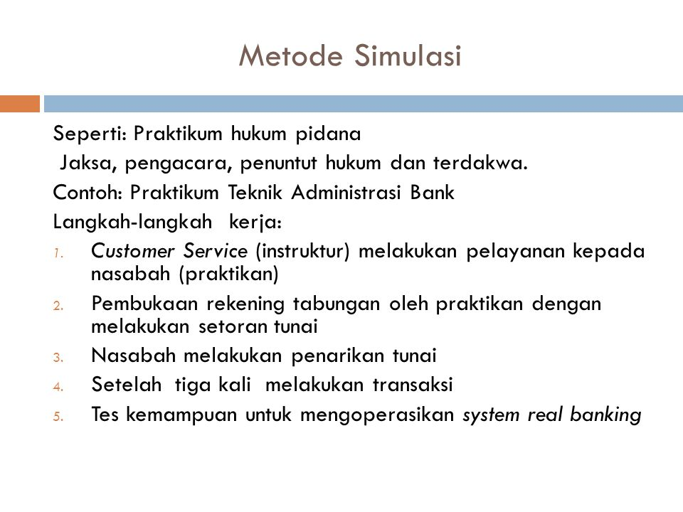 Metode Simulasi Seperti: Praktikum hukum pidana Jaksa, pengacara, penuntut hukum dan terdakwa. Contoh: Praktikum Teknik Administrasi Bank Langkah-lang