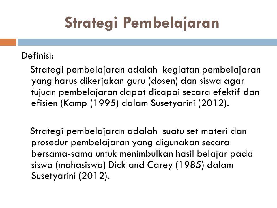 Strategi Pembelajaran Definisi: Strategi pembelajaran adalah kegiatan pembelajaran yang harus dikerjakan guru (dosen) dan siswa agar tujuan pembelajar