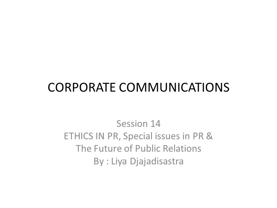 CORPORATE COMMUNICATIONS Session 14 ETHICS IN PR, Special issues in PR & The Future of Public Relations By : Liya Djajadisastra