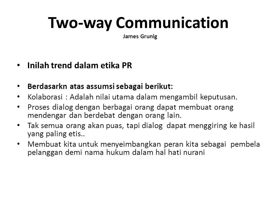 Two-way Communication James Grunig Inilah trend dalam etika PR Berdasarkn atas assumsi sebagai berikut: Kolaborasi : Adalah nilai utama dalam mengambi