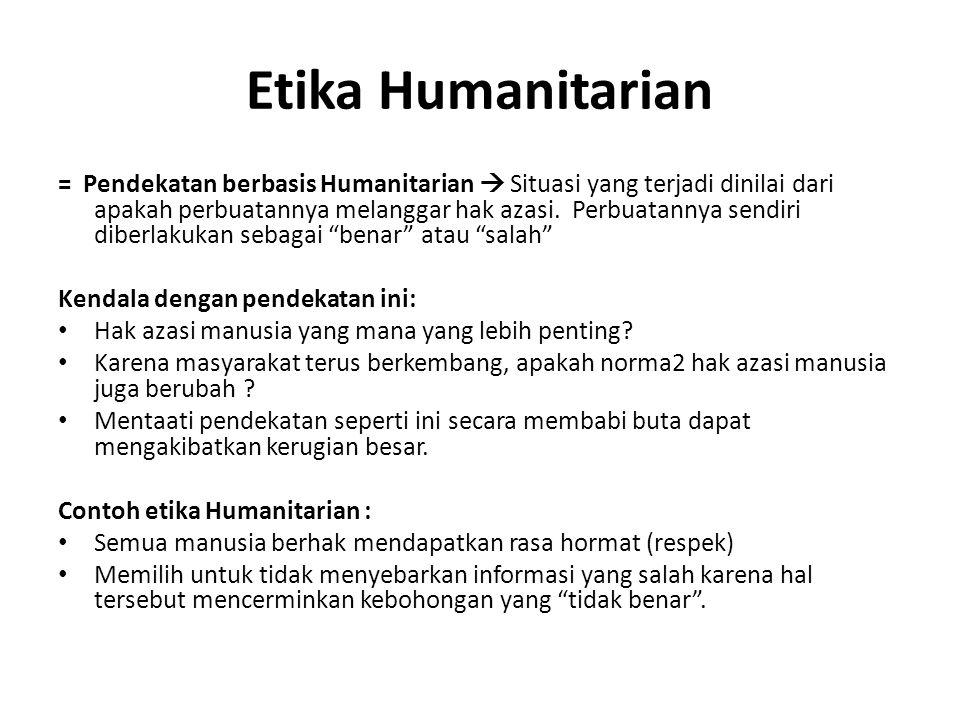 Etika Humanitarian = Pendekatan berbasis Humanitarian  Situasi yang terjadi dinilai dari apakah perbuatannya melanggar hak azasi. Perbuatannya sendir