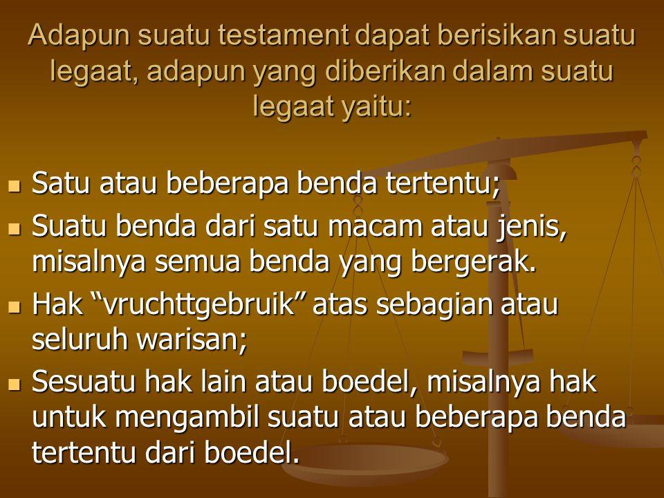 Adapun suatu testament dapat berisikan suatu legaat, adapun yang diberikan dalam suatu legaat yaitu: Satu atau beberapa benda tertentu; Satu atau bebe