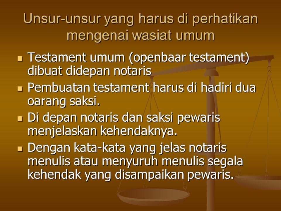 Unsur-unsur yang harus di perhatikan mengenai wasiat umum Testament umum (openbaar testament) dibuat didepan notaris Testament umum (openbaar testamen