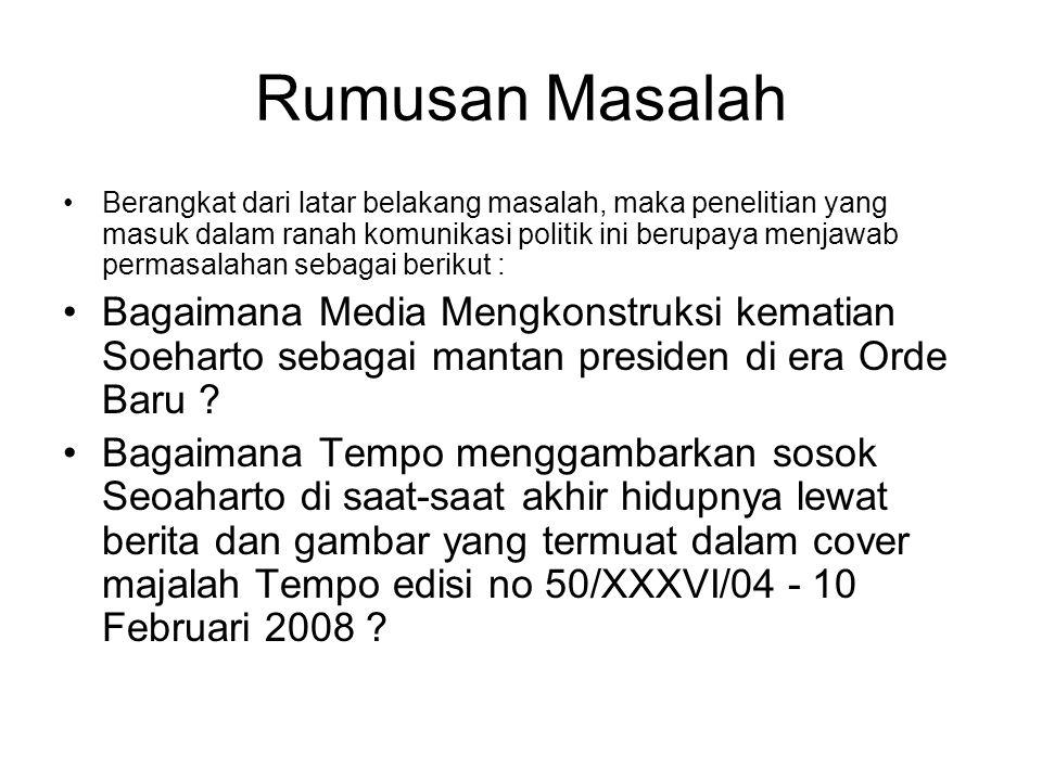 Tujuan Penelitian mengetahui bagaimana media mengkonstruksi peristiwa kematian Soeharto Untuk mengetahui bagaimana media mengkonstruksi sosok soeharto sebagai mantan orang kuat di era Orde Baru