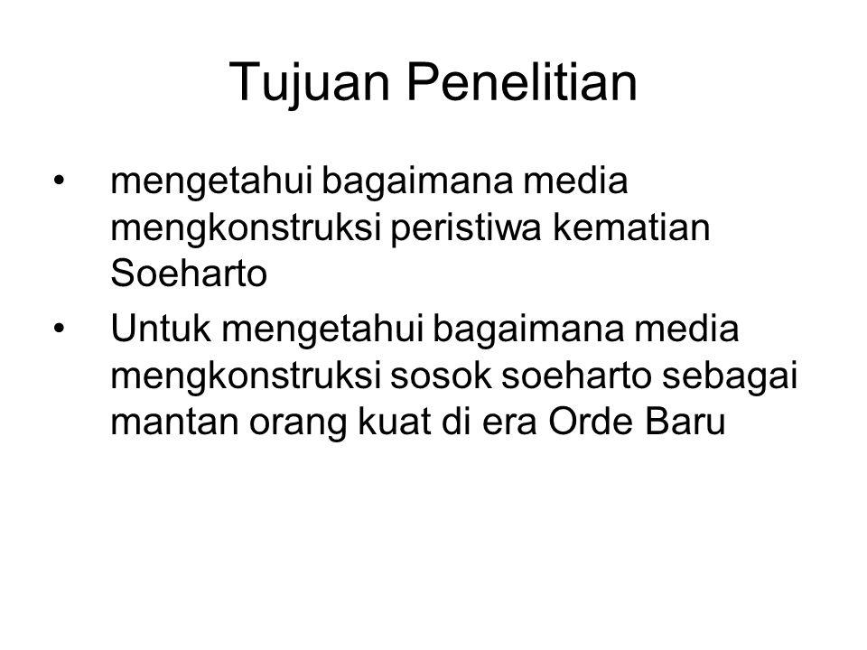 Tujuan Penelitian mengetahui bagaimana media mengkonstruksi peristiwa kematian Soeharto Untuk mengetahui bagaimana media mengkonstruksi sosok soeharto