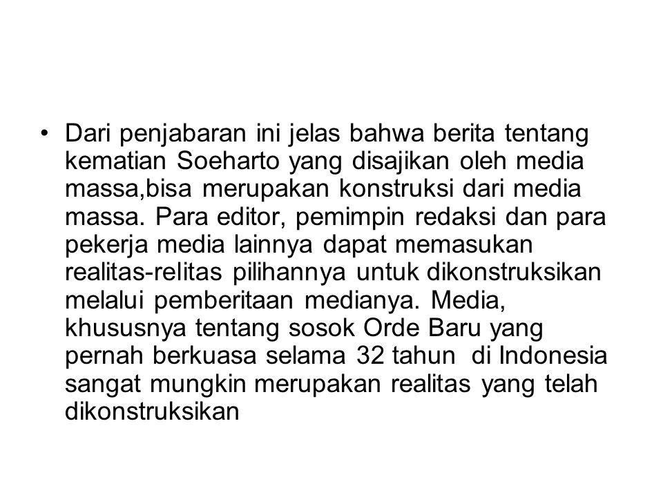 Dari penjabaran ini jelas bahwa berita tentang kematian Soeharto yang disajikan oleh media massa,bisa merupakan konstruksi dari media massa. Para edit