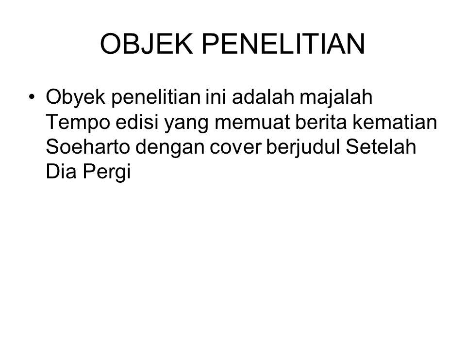 OBJEK PENELITIAN Obyek penelitian ini adalah majalah Tempo edisi yang memuat berita kematian Soeharto dengan cover berjudul Setelah Dia Pergi