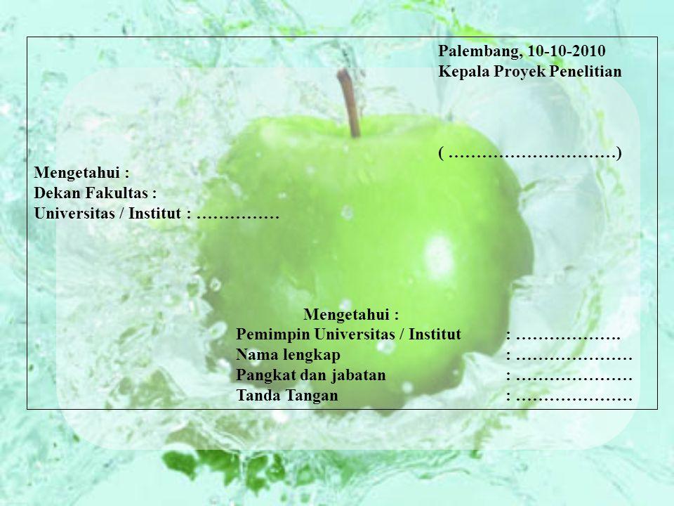 Palembang, 10-10-2010 Kepala Proyek Penelitian ( …………………………) Mengetahui : Dekan Fakultas : Universitas / Institut : …………… Mengetahui : Pemimpin Universitas / Institut : ……………….