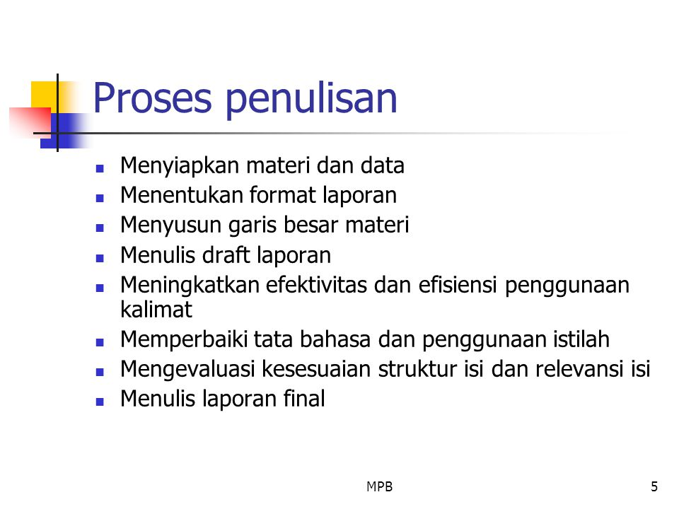 MPB5 Proses penulisan Menyiapkan materi dan data Menentukan format laporan Menyusun garis besar materi Menulis draft laporan Meningkatkan efektivitas