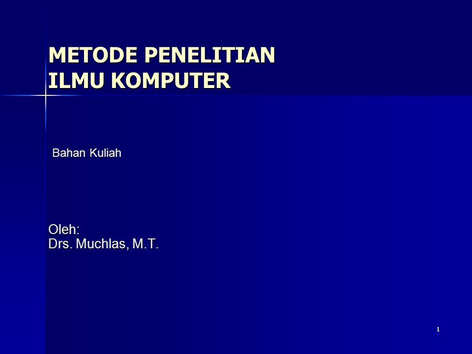 1 METODE PENELITIAN ILMU KOMPUTER Oleh: Drs. Muchlas, M.T. Bahan Kuliah