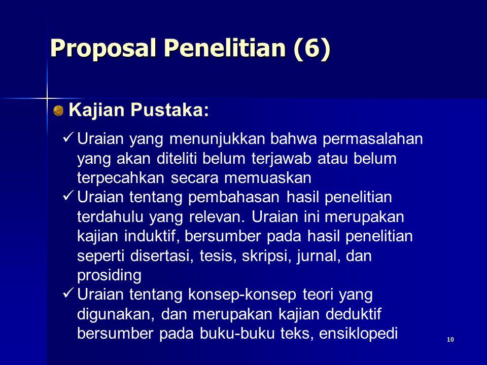 10 Proposal Penelitian (6) Kajian Pustaka: Uraian yang menunjukkan bahwa permasalahan yang akan diteliti belum terjawab atau belum terpecahkan secara memuaskan Uraian tentang pembahasan hasil penelitian terdahulu yang relevan.