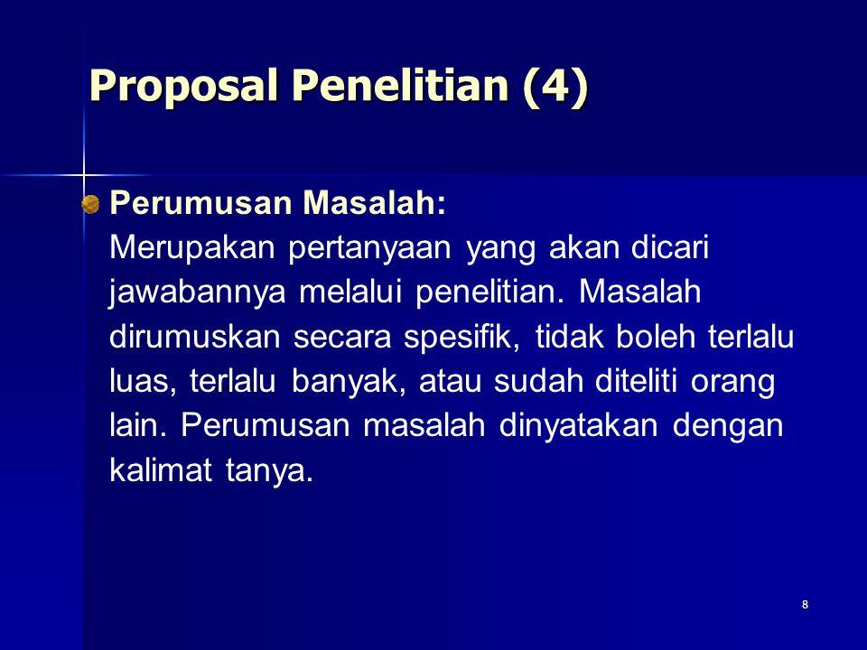 8 Proposal Penelitian (4) Perumusan Masalah: Merupakan pertanyaan yang akan dicari jawabannya melalui penelitian. Masalah dirumuskan secara spesifik,