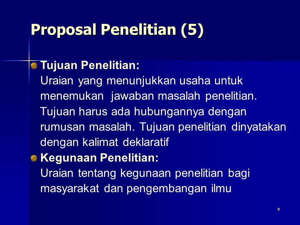9 Proposal Penelitian (5) Tujuan Penelitian: Uraian yang menunjukkan usaha untuk menemukan jawaban masalah penelitian. Tujuan harus ada hubungannya de