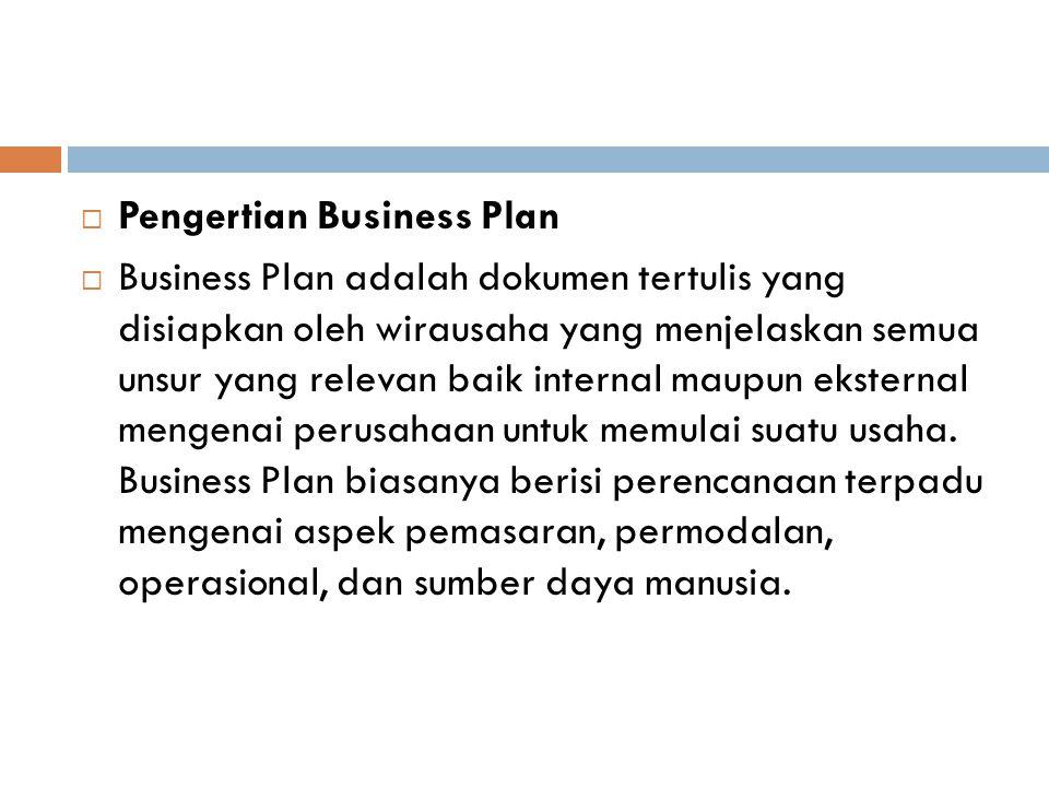  Pengertian Business Plan  Business Plan adalah dokumen tertulis yang disiapkan oleh wirausaha yang menjelaskan semua unsur yang relevan baik internal maupun eksternal mengenai perusahaan untuk memulai suatu usaha.