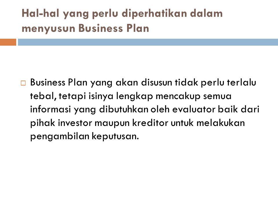 Hal-hal yang perlu diperhatikan dalam menyusun Business Plan  Business Plan yang akan disusun tidak perlu terlalu tebal, tetapi isinya lengkap mencakup semua informasi yang dibutuhkan oleh evaluator baik dari pihak investor maupun kreditor untuk melakukan pengambilan keputusan.