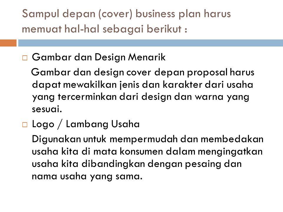 Sampul depan (cover) business plan harus memuat hal-hal sebagai berikut :  Gambar dan Design Menarik Gambar dan design cover depan proposal harus dapat mewakilkan jenis dan karakter dari usaha yang tercerminkan dari design dan warna yang sesuai.